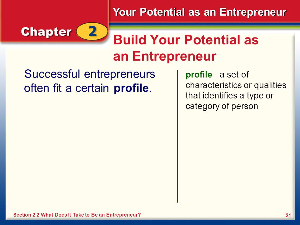 Your Potential as an Entrepreneur 21 Build Your Potential as an Entrepreneur Successful entrepreneurs often fit a certain profile. profile a set of ch