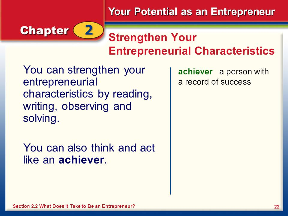 Your Potential as an Entrepreneur 22 Strengthen Your Entrepreneurial Characteristics You can strengthen your entrepreneurial characteristics by reading, writing, observing and solving.