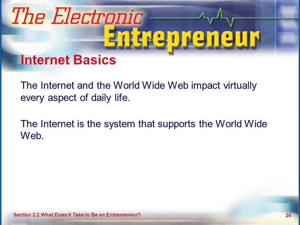 Your Potential as an Entrepreneur 26 Section 2.2 What Does It Take to Be an Entrepreneur? 26 The Internet and the World Wide Web impact virtually ever
