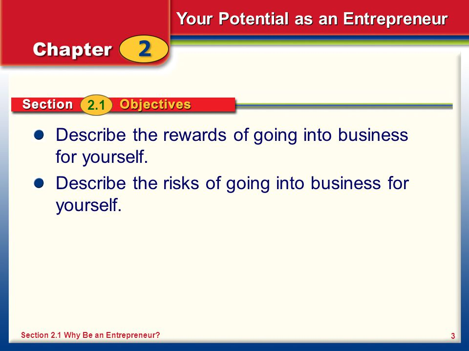 Your Potential as an Entrepreneur 3 Describe the rewards of going into business for yourself. Describe the risks of going into business for yourself.