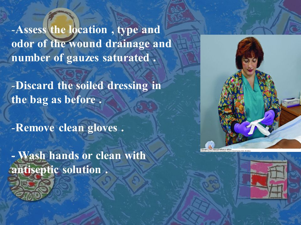 -Assess the location, type and odor of the wound drainage and number of gauzes saturated. -Discard the soiled dressing in the bag as before. -Remove c