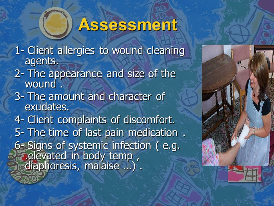 Assessment 1- Client allergies to wound cleaning agents. 2- The appearance and size of the wound. 3- The amount and character of exudates. 4- Client c