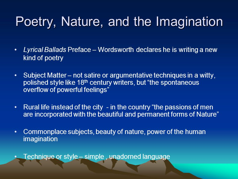 Poetry, Nature, and the Imagination Lyrical Ballads Preface – Wordsworth declares he is writing a new kind of poetry Subject Matter – not satire or ar