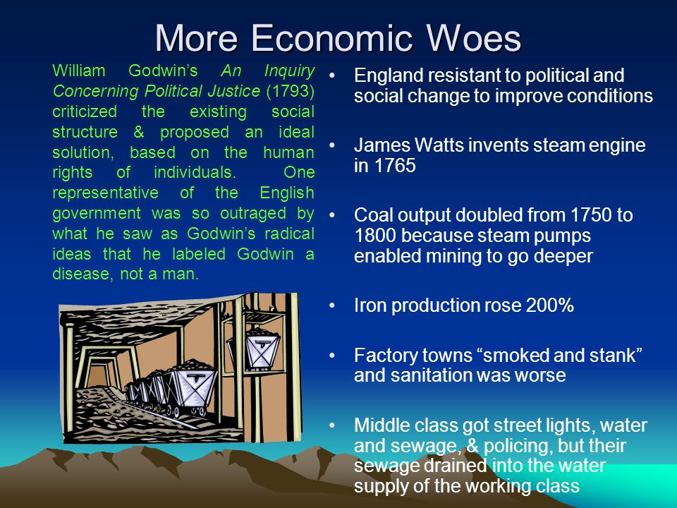 More Economic Woes England resistant to political and social change to improve conditions James Watts invents steam engine in 1765 Coal output doubled