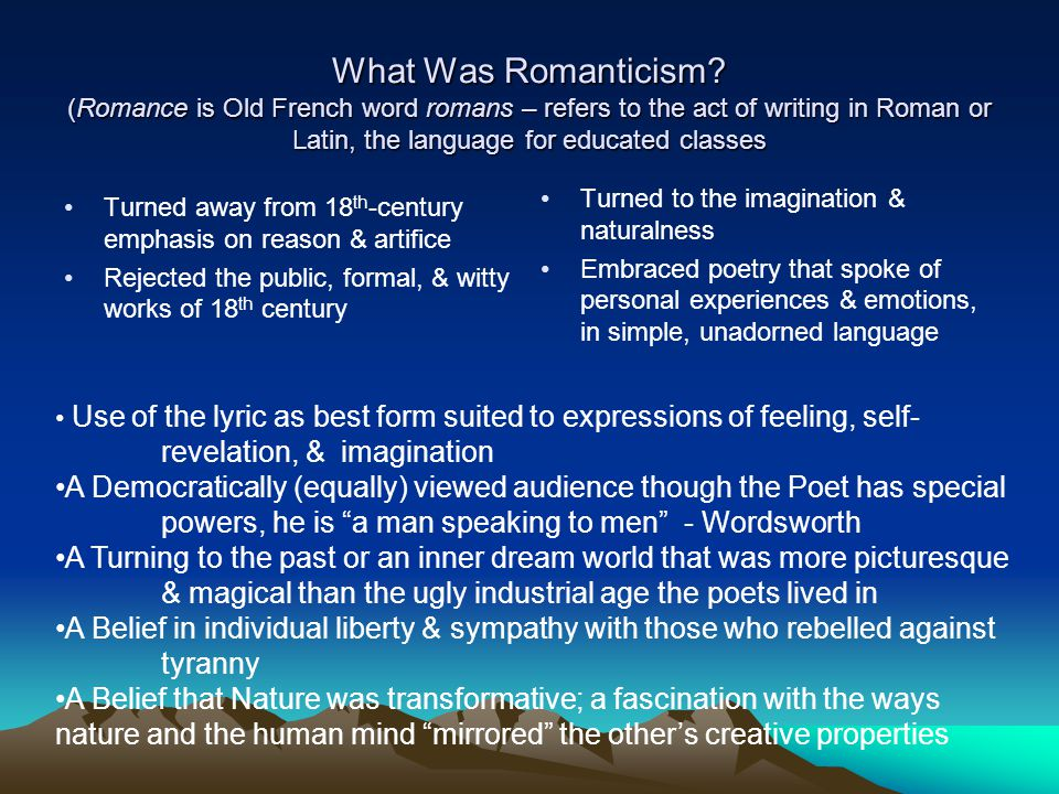 What Was Romanticism? (Romance is Old French word romans – refers to the act of writing in Roman or Latin, the language for educated classes Turned aw