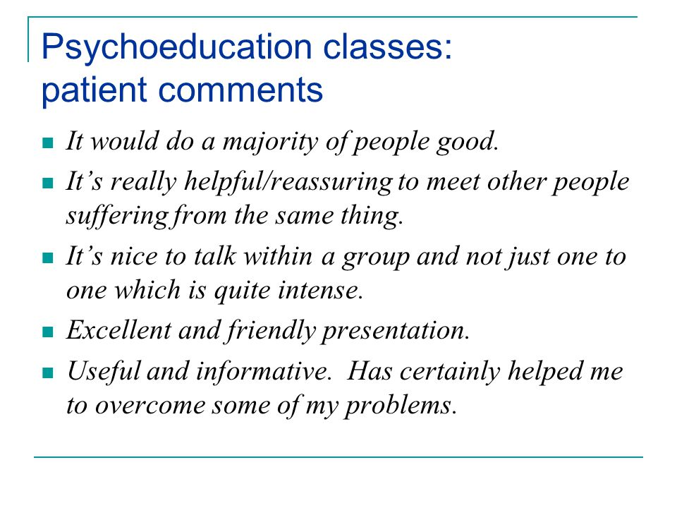 Psychoeducation classes: patient comments It would do a majority of people good.