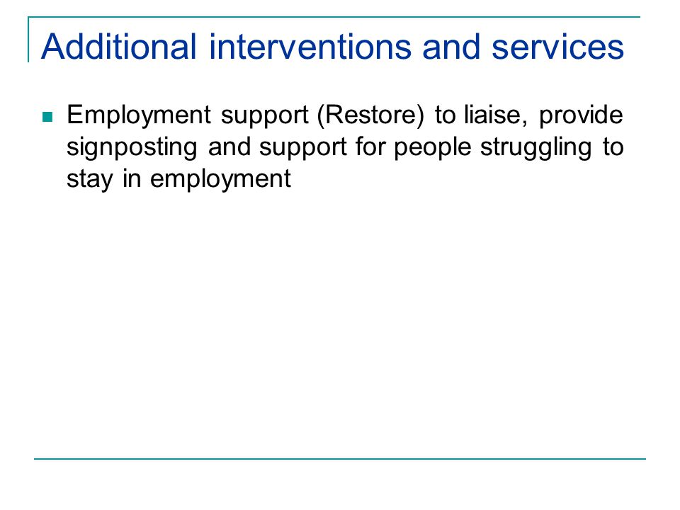Additional interventions and services Employment support (Restore) to liaise, provide signposting and support for people struggling to stay in employment
