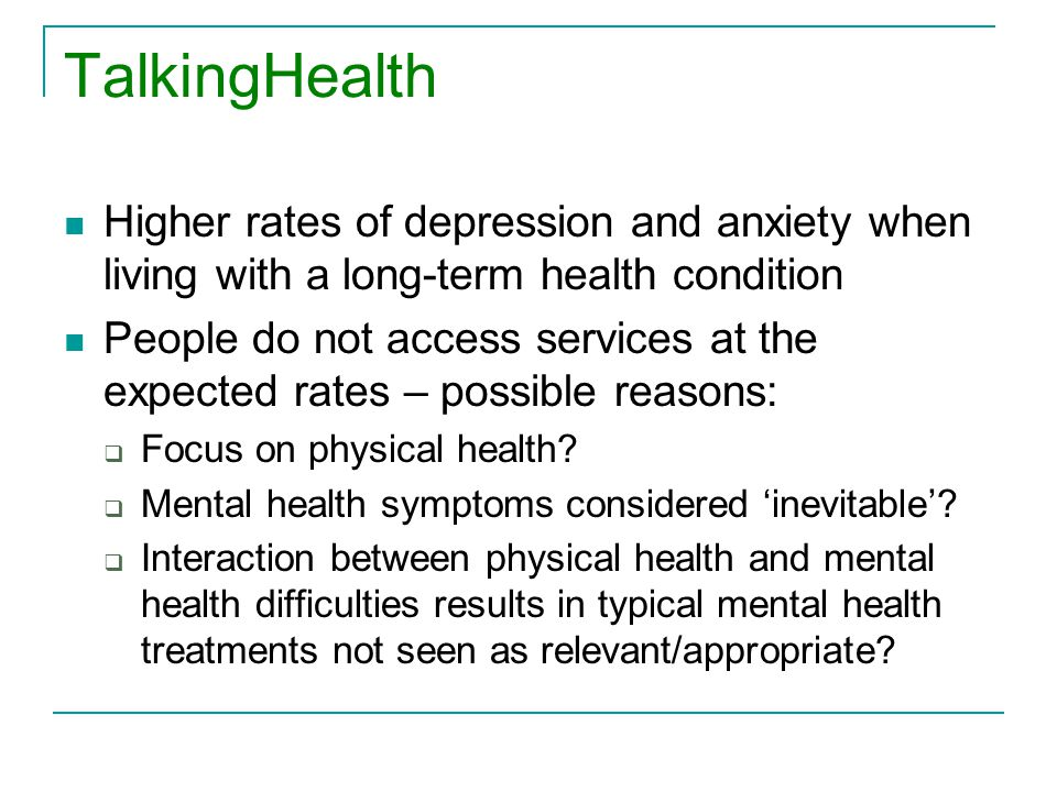 TalkingHealth Higher rates of depression and anxiety when living with a long-term health condition People do not access services at the expected rates – possible reasons:  Focus on physical health.
