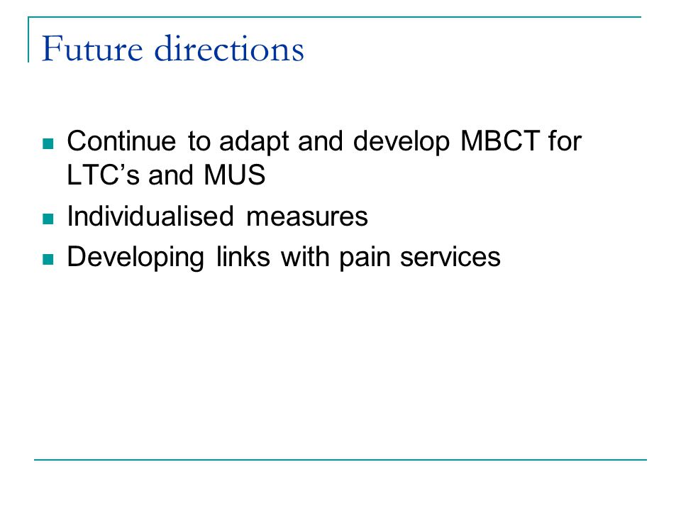 Future directions Continue to adapt and develop MBCT for LTC's and MUS Individualised measures Developing links with pain services