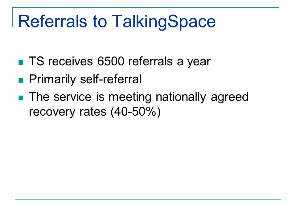 Referrals to TalkingSpace TS receives 6500 referrals a year Primarily self-referral The service is meeting nationally agreed recovery rates (40-50%)