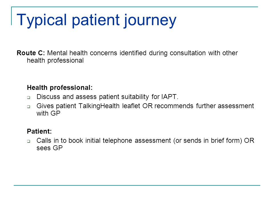 Typical patient journey Route C: Mental health concerns identified during consultation with other health professional Health professional:  Discuss and assess patient suitability for IAPT.