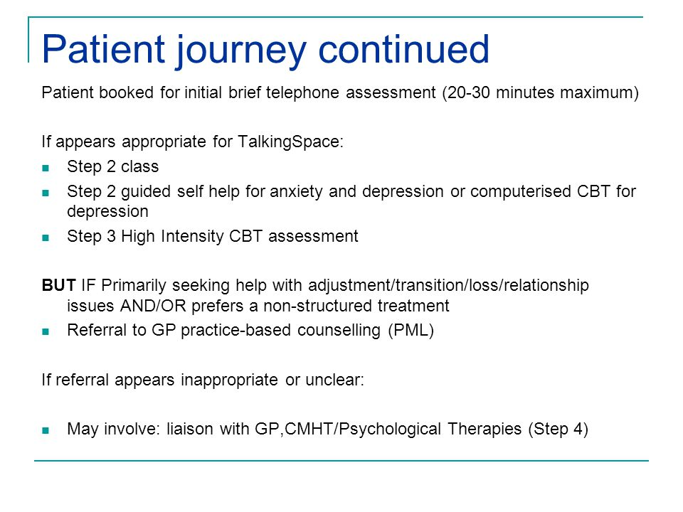 Patient journey continued Patient booked for initial brief telephone assessment (20-30 minutes maximum) If appears appropriate for TalkingSpace: Step 2 class Step 2 guided self help for anxiety and depression or computerised CBT for depression Step 3 High Intensity CBT assessment BUT IF Primarily seeking help with adjustment/transition/loss/relationship issues AND/OR prefers a non-structured treatment Referral to GP practice-based counselling (PML) If referral appears inappropriate or unclear: May involve: liaison with GP,CMHT/Psychological Therapies (Step 4)