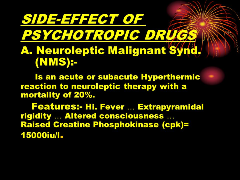 SIDE-EFFECT OF PSYCHOTROPIC DRUGS A. Neuroleptic Malignant Synd.