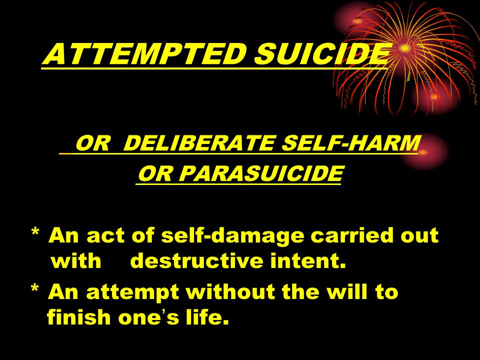 ATTEMPTED SUICIDE OR DELIBERATE SELF-HARM OR PARASUICIDE * An act of self-damage carried out with destructive intent.