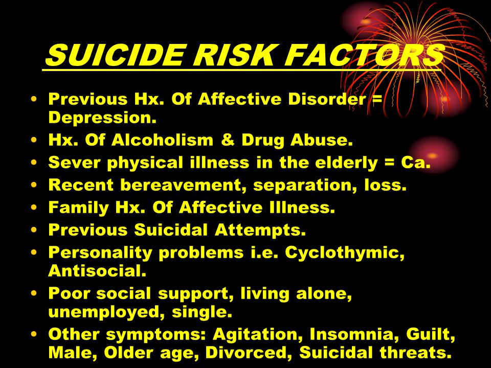 SUICIDE RISK FACTORS Previous Hx. Of Affective Disorder = Depression.