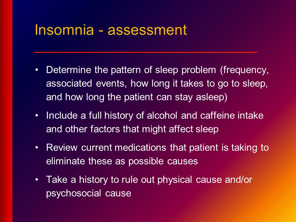 Determine the pattern of sleep problem (frequency, associated events, how long it takes to go to sleep, and how long the patient can stay asleep) Include a full history of alcohol and caffeine intake and other factors that might affect sleep Review current medications that patient is taking to eliminate these as possible causes Take a history to rule out physical cause and/or psychosocial cause Insomnia - assessment ___________________________