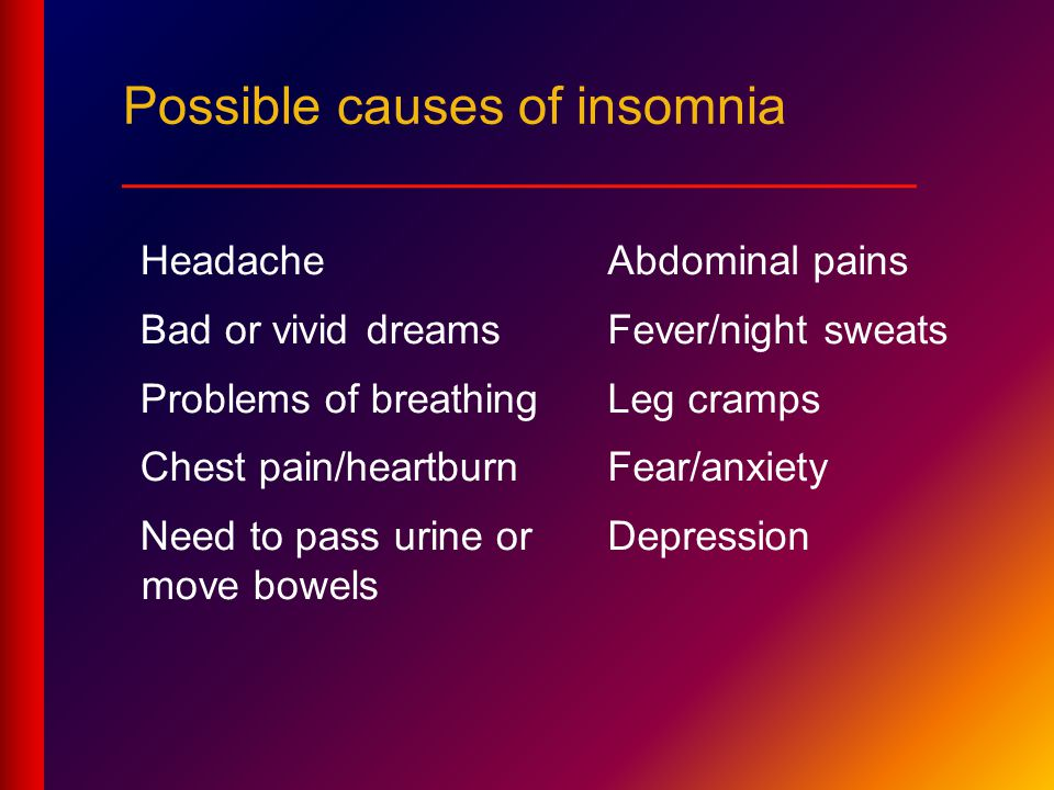 Headache Bad or vivid dreams Problems of breathing Chest pain/heartburn Need to pass urine or move bowels Abdominal pains Fever/night sweats Leg cramps Fear/anxiety Depression Possible causes of insomnia ___________________________