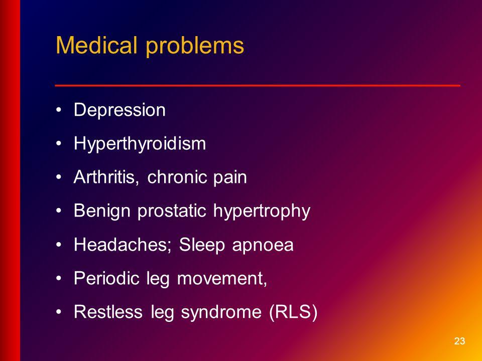 23 Medical problems __________________________ Depression Hyperthyroidism Arthritis, chronic pain Benign prostatic hypertrophy Headaches; Sleep apnoea Periodic leg movement, Restless leg syndrome (RLS)