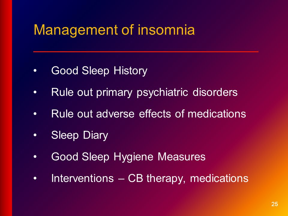 25 Management of insomnia ____________________________ Good Sleep History Rule out primary psychiatric disorders Rule out adverse effects of medications Sleep Diary Good Sleep Hygiene Measures Interventions – CB therapy, medications