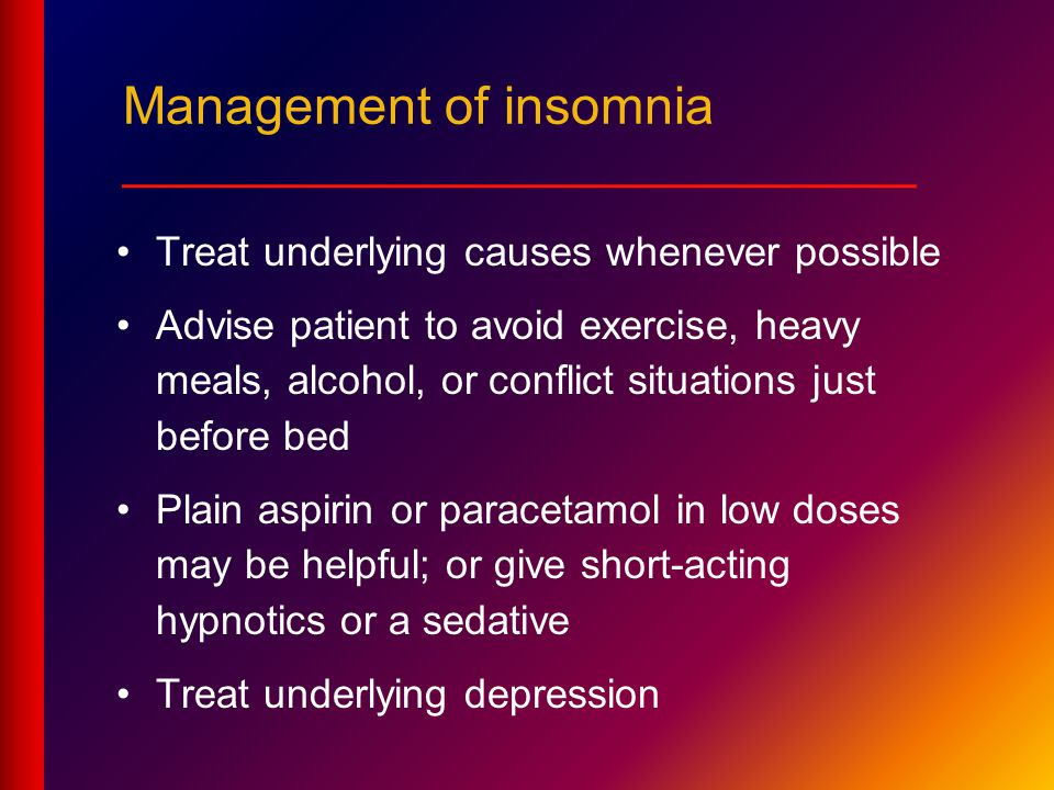 Treat underlying causes whenever possible Advise patient to avoid exercise, heavy meals, alcohol, or conflict situations just before bed Plain aspirin or paracetamol in low doses may be helpful; or give short-acting hypnotics or a sedative Treat underlying depression Management of insomnia ___________________________