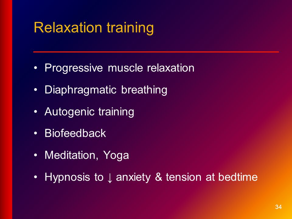 34 Relaxation training __________________________ Progressive muscle relaxation Diaphragmatic breathing Autogenic training Biofeedback Meditation, Yoga Hypnosis to ↓ anxiety & tension at bedtime