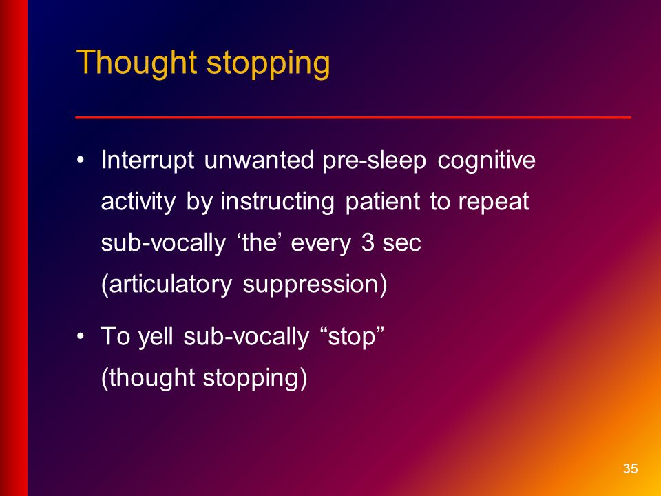 35 Thought stopping __________________________ Interrupt unwanted pre-sleep cognitive activity by instructing patient to repeat sub-vocally 'the' every 3 sec (articulatory suppression) To yell sub-vocally stop (thought stopping)