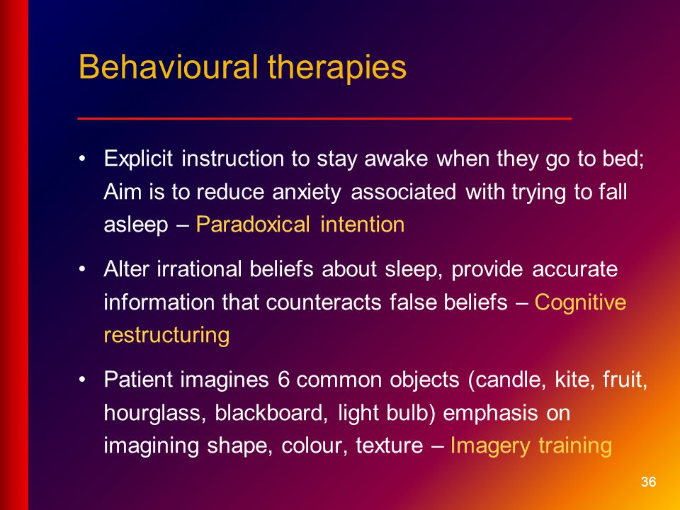 36 Behavioural therapies __________________________ Explicit instruction to stay awake when they go to bed; Aim is to reduce anxiety associated with trying to fall asleep – Paradoxical intention Alter irrational beliefs about sleep, provide accurate information that counteracts false beliefs – Cognitive restructuring Patient imagines 6 common objects (candle, kite, fruit, hourglass, blackboard, light bulb) emphasis on imagining shape, colour, texture – Imagery training