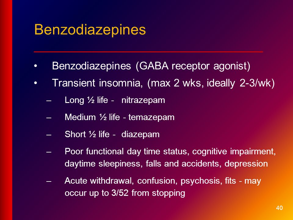40 Benzodiazepines (GABA receptor agonist) Transient insomnia, (max 2 wks, ideally 2-3/wk) –Long ½ life -nitrazepam –Medium ½ life - temazepam –Short ½ life - diazepam –Poor functional day time status, cognitive impairment, daytime sleepiness, falls and accidents, depression –Acute withdrawal, confusion, psychosis, fits - may occur up to 3/52 from stopping Benzodiazepines ____________________________