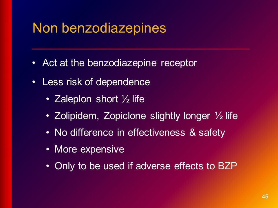 45 Act at the benzodiazepine receptor Less risk of dependence Zaleplon short ½ life Zolipidem, Zopiclone slightly longer ½ life No difference in effectiveness & safety More expensive Only to be used if adverse effects to BZP Non benzodiazepines ____________________________