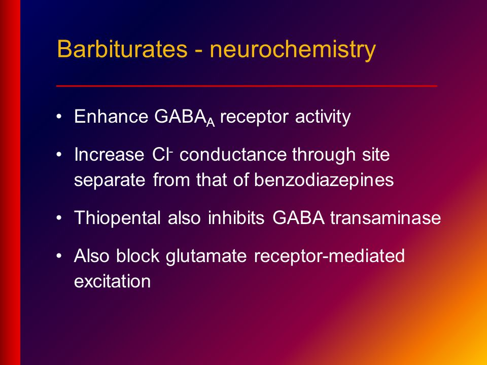 Enhance GABA A receptor activity Increase Cl - conductance through site separate from that of benzodiazepines Thiopental also inhibits GABA transaminase Also block glutamate receptor-mediated excitation Barbiturates - neurochemistry ____________________________