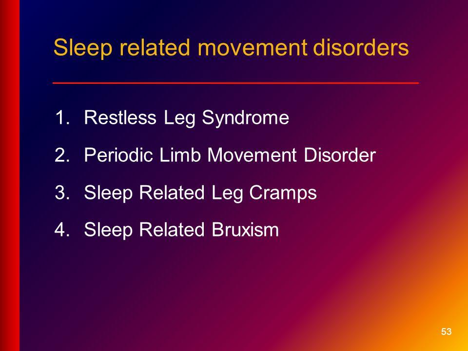 53 Sleep related movement disorders ____________________________ 1.Restless Leg Syndrome 2.Periodic Limb Movement Disorder 3.Sleep Related Leg Cramps 4.Sleep Related Bruxism