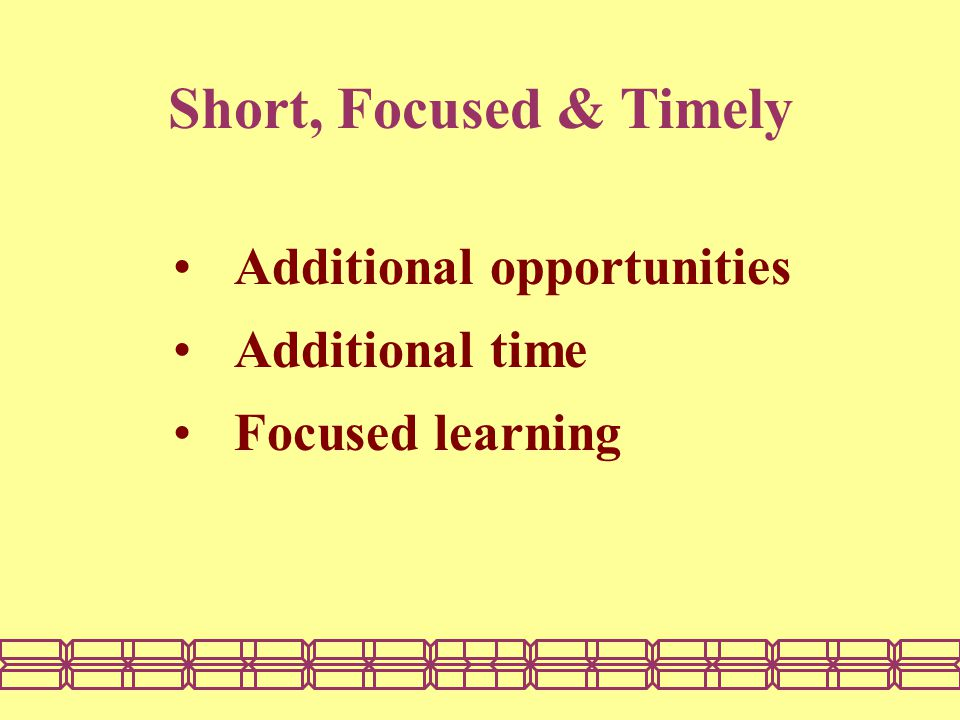 Short, Focused & Timely Additional opportunities Additional time Focused learning