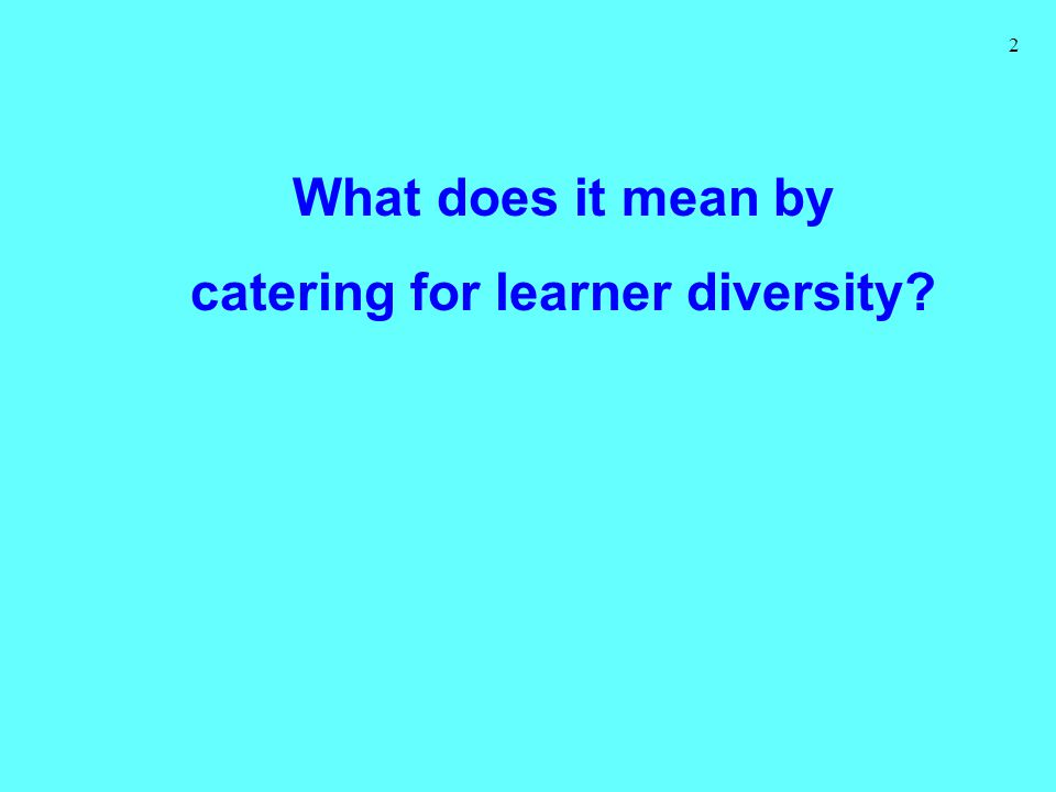 2 What does it mean by catering for learner diversity?