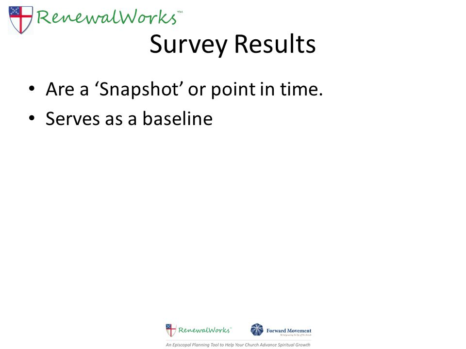Survey Results Are a 'Snapshot' or point in time. Serves as a baseline