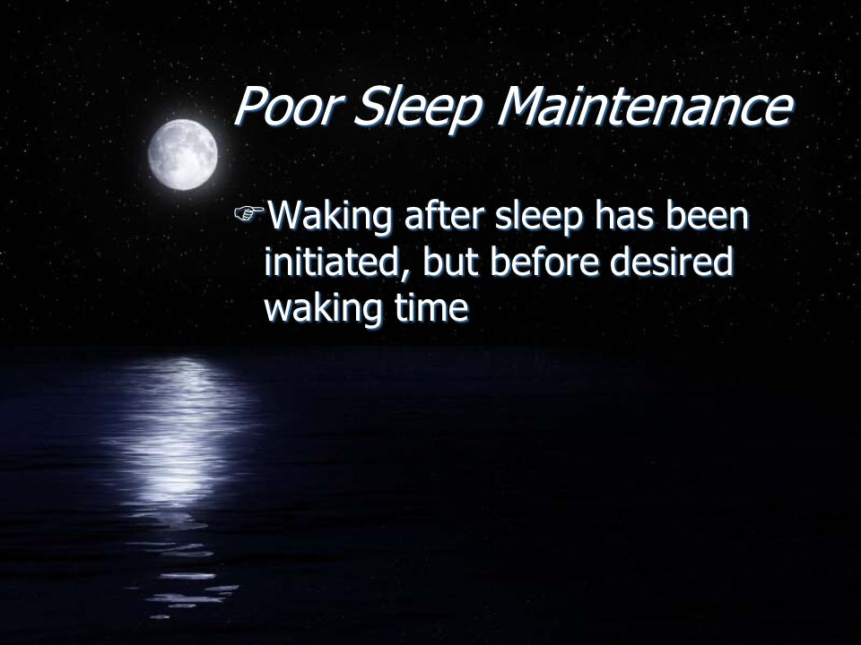 Poor Sleep Maintenance FWaking after sleep has been initiated, but before desired waking time