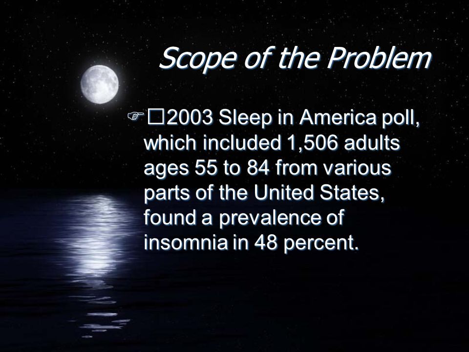 Scope of the Problem  2003 Sleep in America poll, which included 1,506 adults ages 55 to 84 from various parts of the United States, found a prevalen