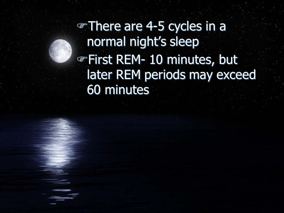 FThere are 4-5 cycles in a normal night's sleep FFirst REM- 10 minutes, but later REM periods may exceed 60 minutes FThere are 4-5 cycles in a normal