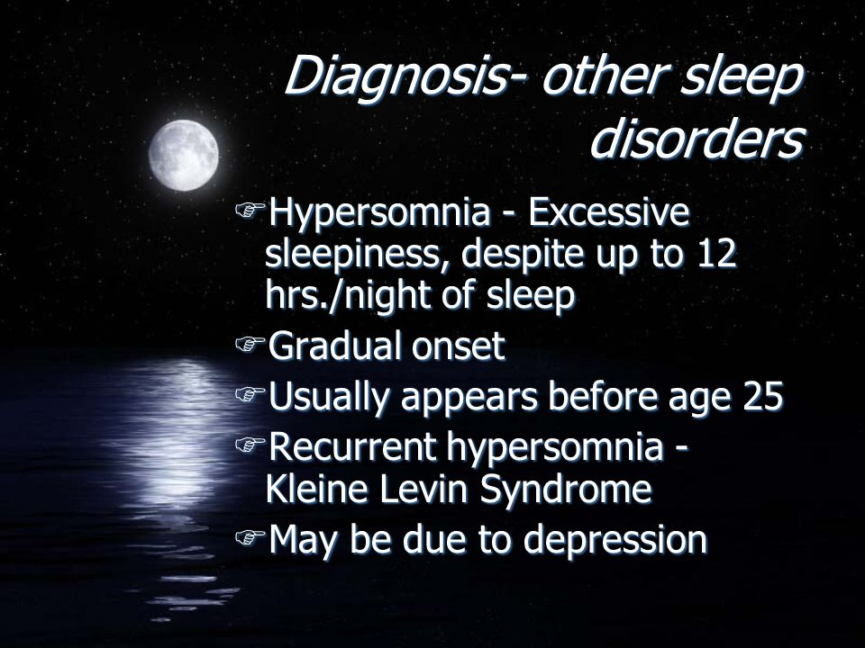 Diagnosis- other sleep disorders FHypersomnia - Excessive sleepiness, despite up to 12 hrs./night of sleep FGradual onset FUsually appears before age