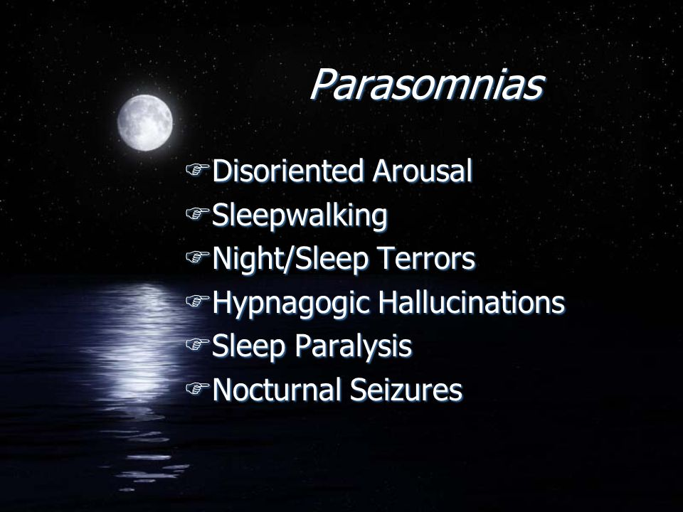 Parasomnias FDisoriented Arousal FSleepwalking FNight/Sleep Terrors FHypnagogic Hallucinations FSleep Paralysis FNocturnal Seizures FDisoriented Arous