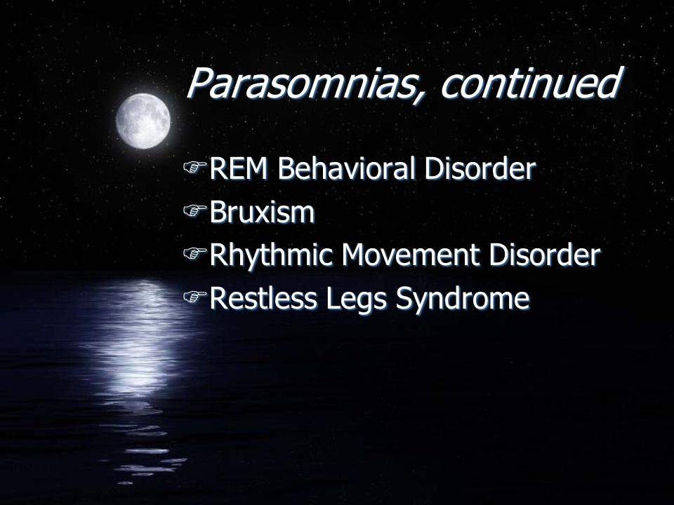 Parasomnias, continued FREM Behavioral Disorder FBruxism FRhythmic Movement Disorder FRestless Legs Syndrome FREM Behavioral Disorder FBruxism FRhythm