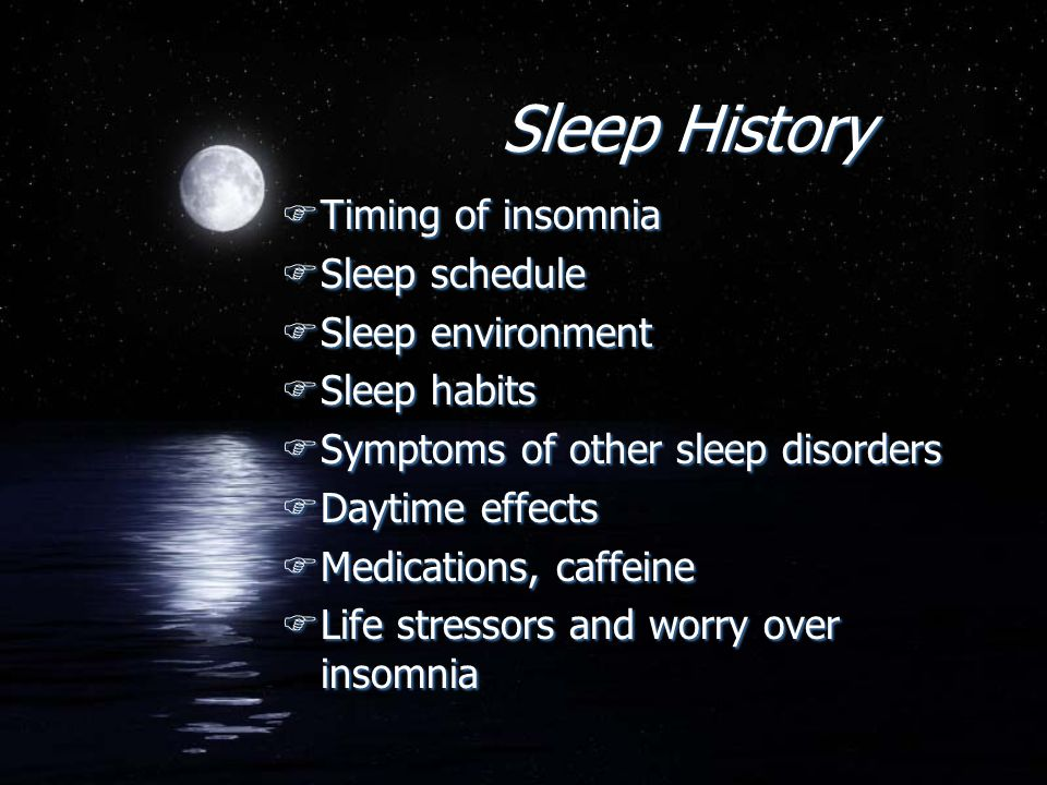 Sleep History FTiming of insomnia FSleep schedule FSleep environment FSleep habits FSymptoms of other sleep disorders FDaytime effects FMedications, c