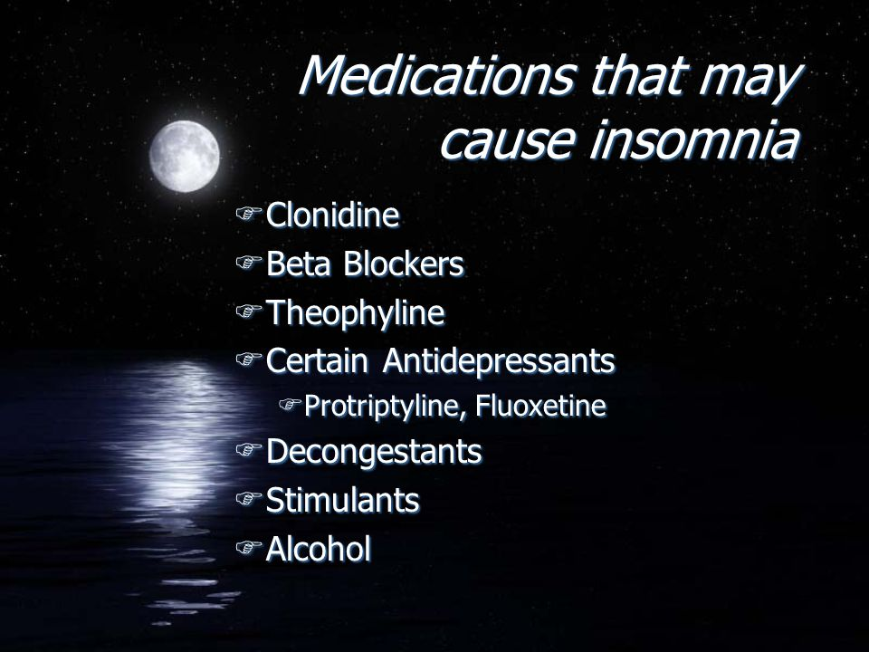Medications that may cause insomnia FClonidine FBeta Blockers FTheophyline FCertain Antidepressants FProtriptyline, Fluoxetine FDecongestants FStimula