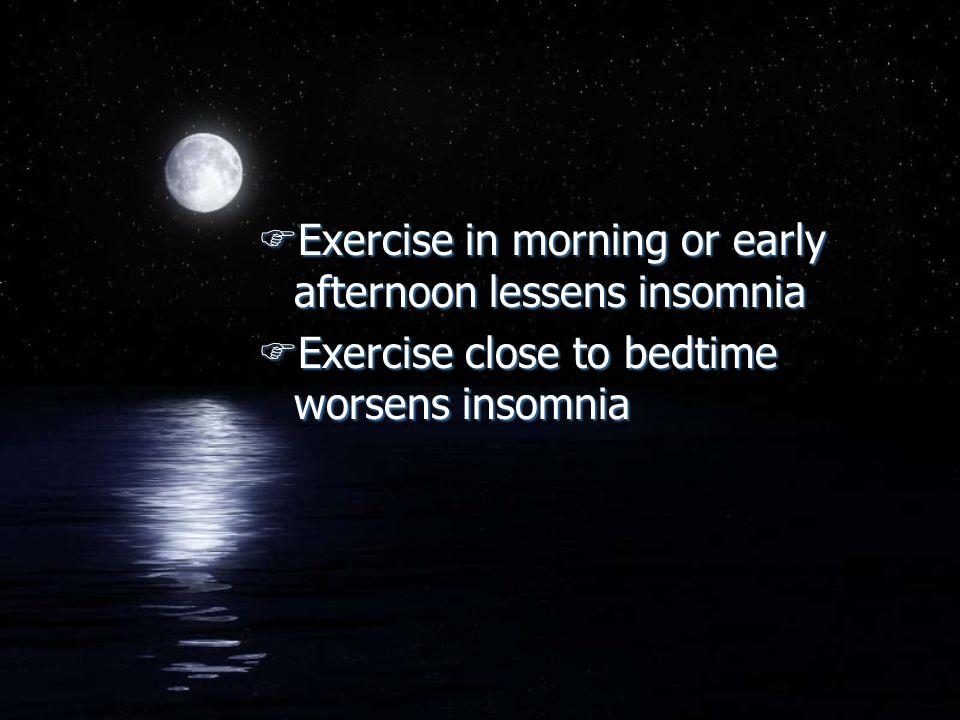 FExercise in morning or early afternoon lessens insomnia FExercise close to bedtime worsens insomnia FExercise in morning or early afternoon lessens i