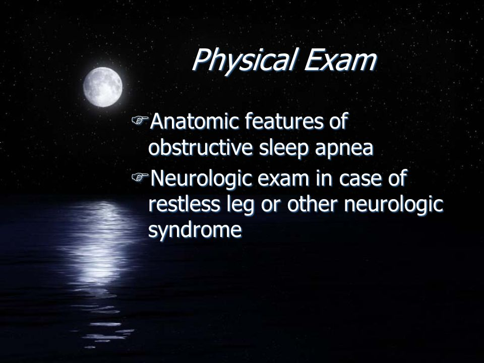 Physical Exam FAnatomic features of obstructive sleep apnea FNeurologic exam in case of restless leg or other neurologic syndrome FAnatomic features o