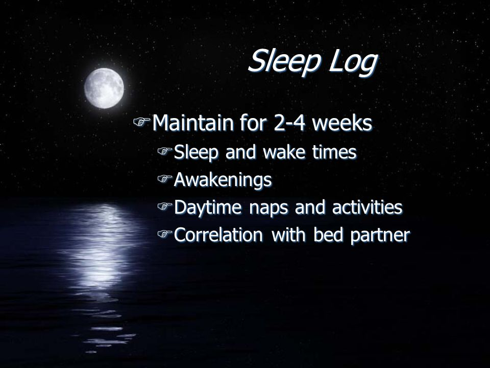 Sleep Log FMaintain for 2-4 weeks FSleep and wake times FAwakenings FDaytime naps and activities FCorrelation with bed partner FMaintain for 2-4 weeks