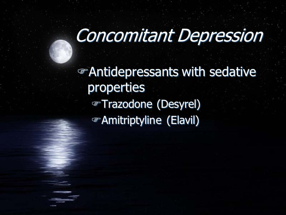 Concomitant Depression FAntidepressants with sedative properties FTrazodone (Desyrel) FAmitriptyline (Elavil) FAntidepressants with sedative propertie