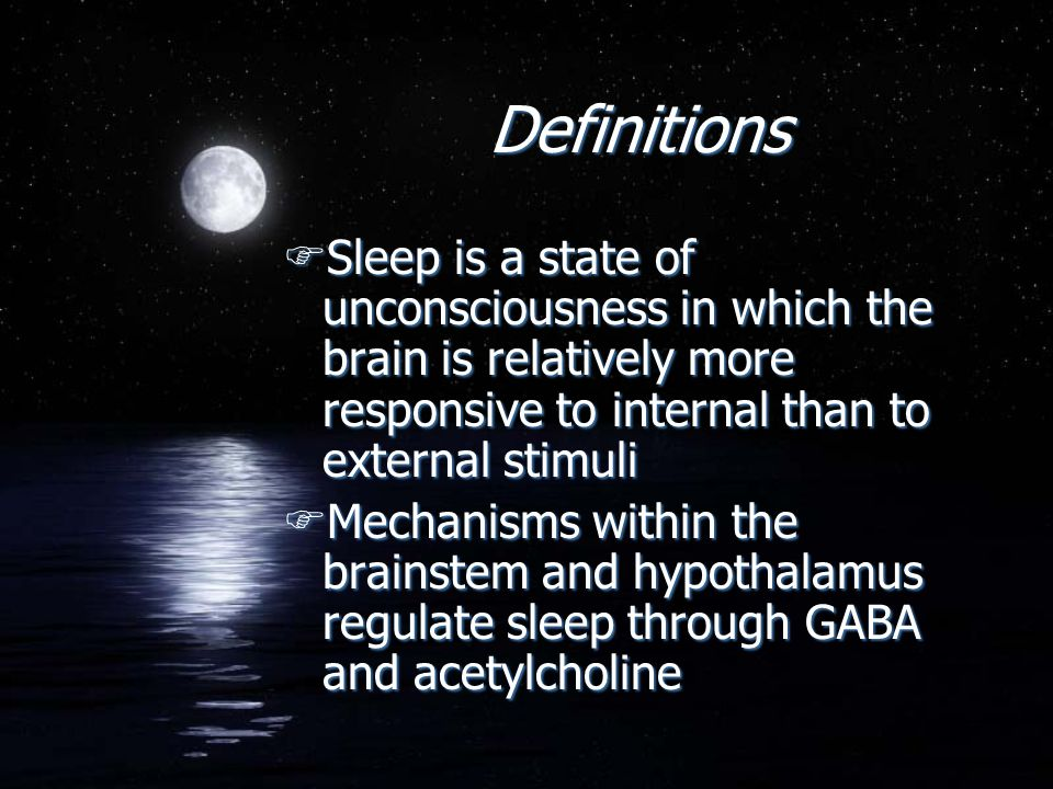 Definitions FSleep is a state of unconsciousness in which the brain is relatively more responsive to internal than to external stimuli FMechanisms wit