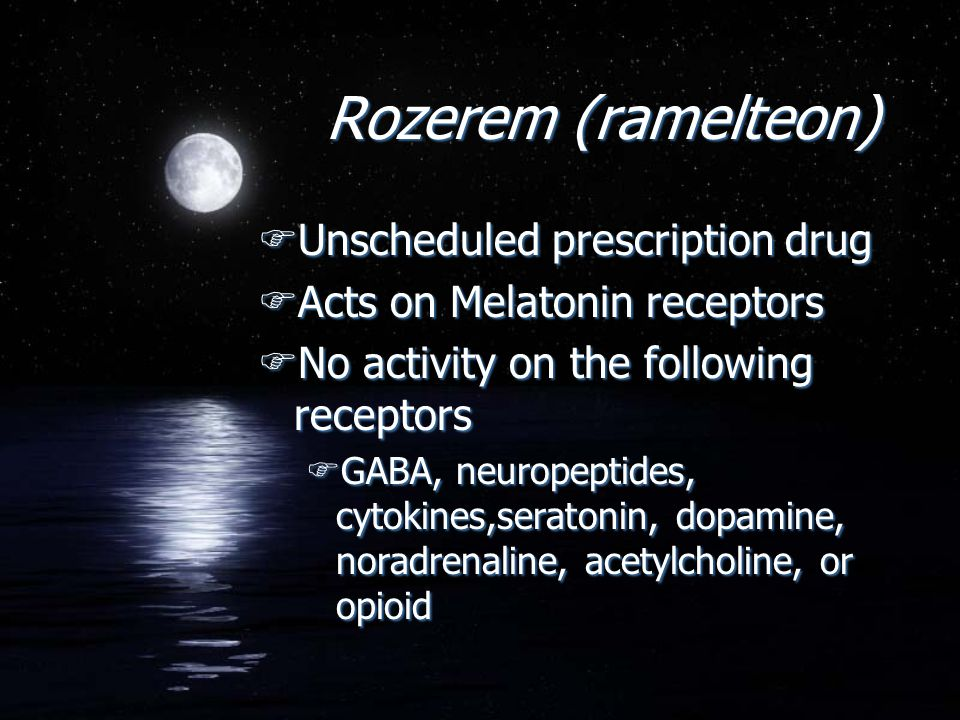 Rozerem (ramelteon) FUnscheduled prescription drug FActs on Melatonin receptors FNo activity on the following receptors FGABA, neuropeptides, cytokine