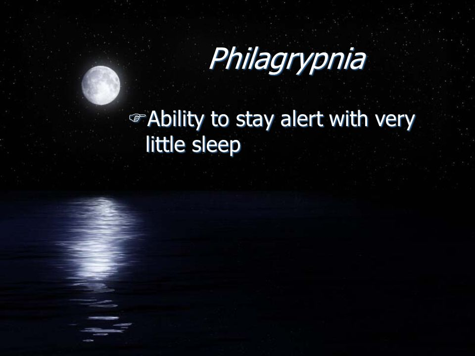 Philagrypnia FAbility to stay alert with very little sleep
