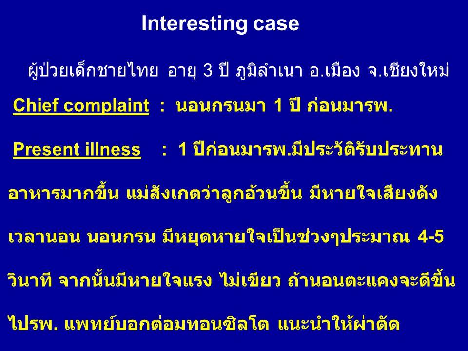 Interesting case ผู้ป่วยเด็กชายไทย อายุ 3 ปี ภูมิลำเนา อ. เมือง จ. เชียงใหม่ Chief complaint : นอนกรนมา 1 ปี ก่อนมารพ. Present illness : 1 ปีก่อนมารพ.